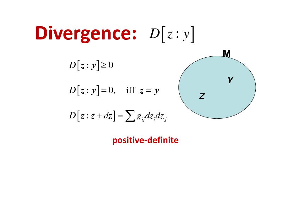 Slide: Divergence: D [ z : y]  0 D [ z : y ] = 0,  D [ z : y] M Y Z  iff z = y  D [ z : z + dz ] =  gij dzi dz j  positivedefinite