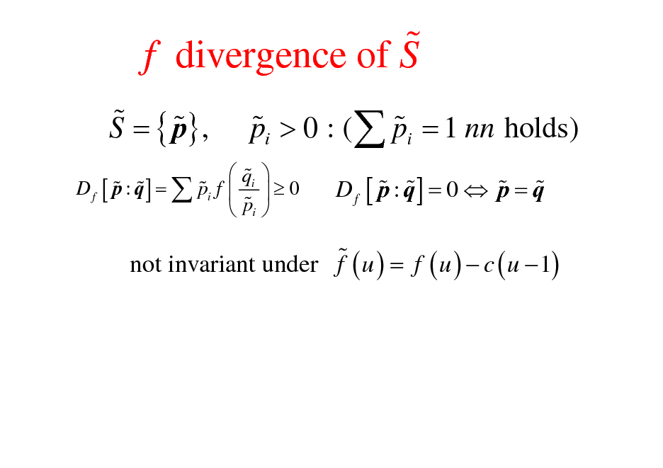 Slide: % f divergence of S % % S = { p} , % % pi > 0 : (  pi = 1 nn holds)  0   qi % % % % D f [ p : q ] =  pi f  %  pi  % % % % D f [ p : q] = 0  p = q  % not invariant under f ( u ) = f ( u )  c ( u  1)