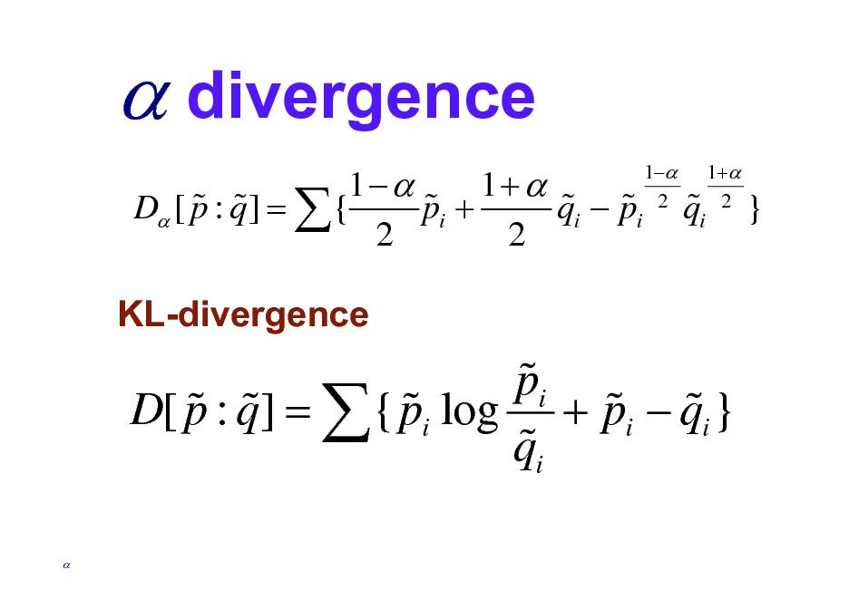 Slide:  divergence 1 1+  % % % % % D [ p : q ] =  { pi + qi  pi 2 2 1 2  % qi  1+ 2  }  KL-divergence  % pi % % % % % D[ p : q ] =  { pi log + pi  qi } % qi