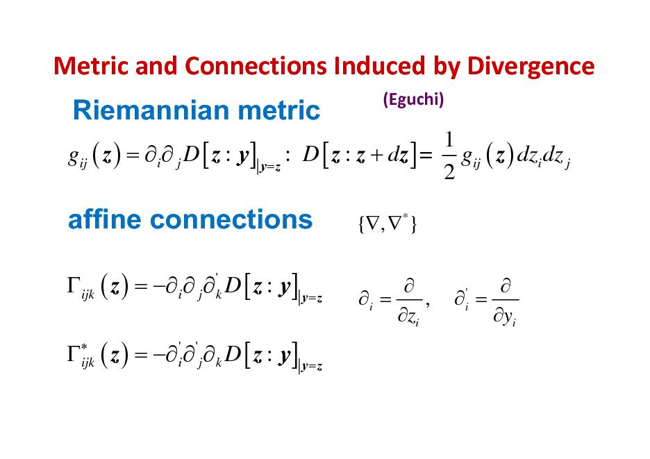 Slide: MetricandConnectionsInducedbyDivergence Riemannian metric (Eguchi)  1 gij ( z ) =  i  j D [ z : y ] y= z : D [ z : z + dz ] = gij ( z ) dzi dz j 2  affine connections ijk ( z ) =  i  j  'k D [ z : y ] y= z   ijk  {, *}  i = , zi   = yi ' i  ( z ) =   j  k D [ z : y] y= z ' i '