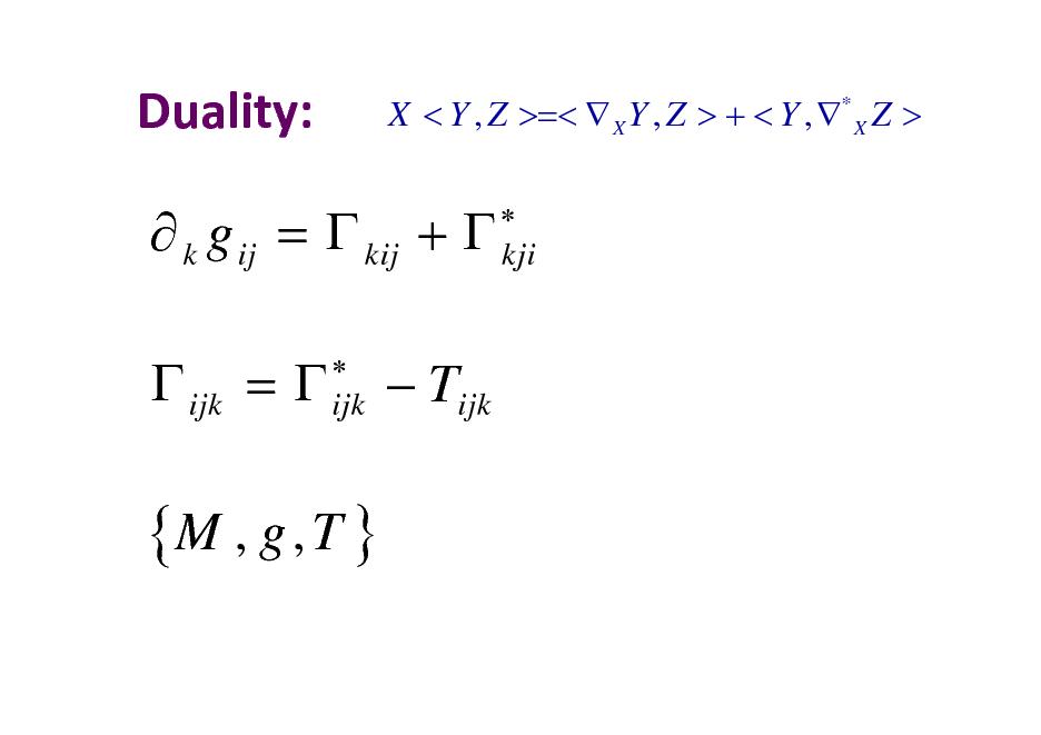 Slide: Duality:  X < Y , Z >=<  X Y , Z > + < Y , * X Z >  kji   k g ij =  kij +   ijk =   ijk   Tijk  {M , g , T }