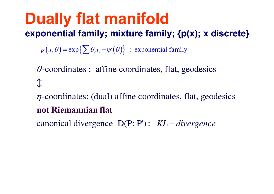 Slide: Dually flat manifold exponential family; mixture family; {p(x); x discrete} p ( x,  ) = exp { i xi   ( )} : exponential family   -coordinates : affine coordinates, flat, geodesics  -coordinates: (dual) affine coordinates, flat, geodesics not Riemannian flat canonical divergence D(P: P') : KL  divergence b