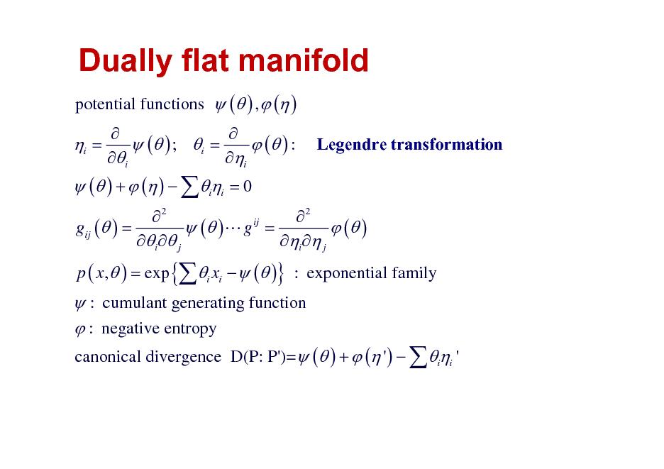 Slide: Dually flat manifold potential functions  ( ) ,  ( )  i =   ( ) +  ( )  ii = 0     ( ) ; i =  ( ) : i i  Legendre transformation  2 2 ij gij ( ) =  ( )L g =  ( ) i  j i  j p ( x,  ) = exp {i xi   ( )} : exponential family   : cumulant generating function  : negative entropy canonical divergence D(P: P')= ( ) +  ( ' )  ii '