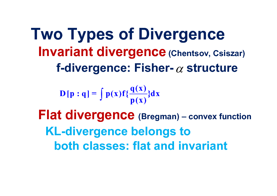 Slide: Two Types of Divergence Invariant divergence (Chentsov, Csiszar) f-divergence: Fisher-  structure D [p : q] =   p(x)f{  q(x) }dx p(x)  Flat divergence (Bregman)  convex function KL-divergence belongs to both classes: flat and invariant