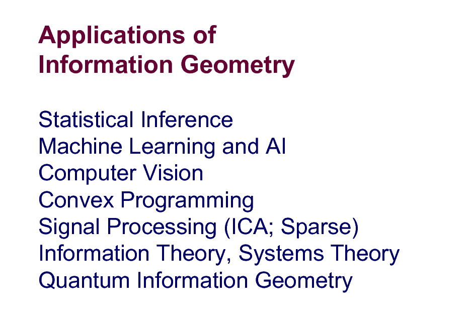 Slide: Applications of Information Geometry Statistical Inference Machine Learning and AI Computer Vision Convex Programming Signal Processing (ICA; Sparse) Information Theory, Systems Theory Quantum Information Geometry