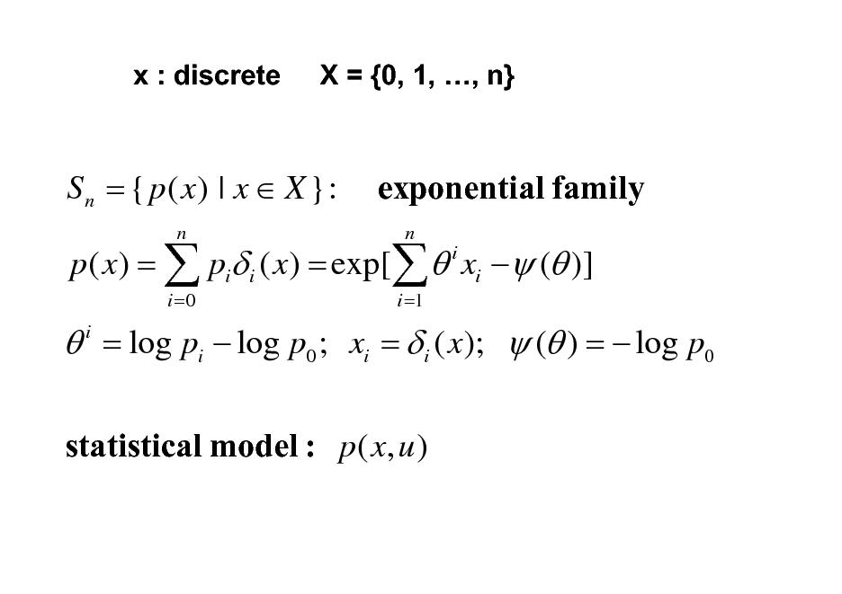 Slide: x : discrete  X = {0, 1, , n}  S n = { p ( x) | x  X }: n i =0  exponential family n i i =1  p ( x) =  pi i ( x) = exp[  xi  ( )]   = log pi  log p0 ; xi =  i ( x);  ( ) =  log p0 i  statistical model : p ( x, u )