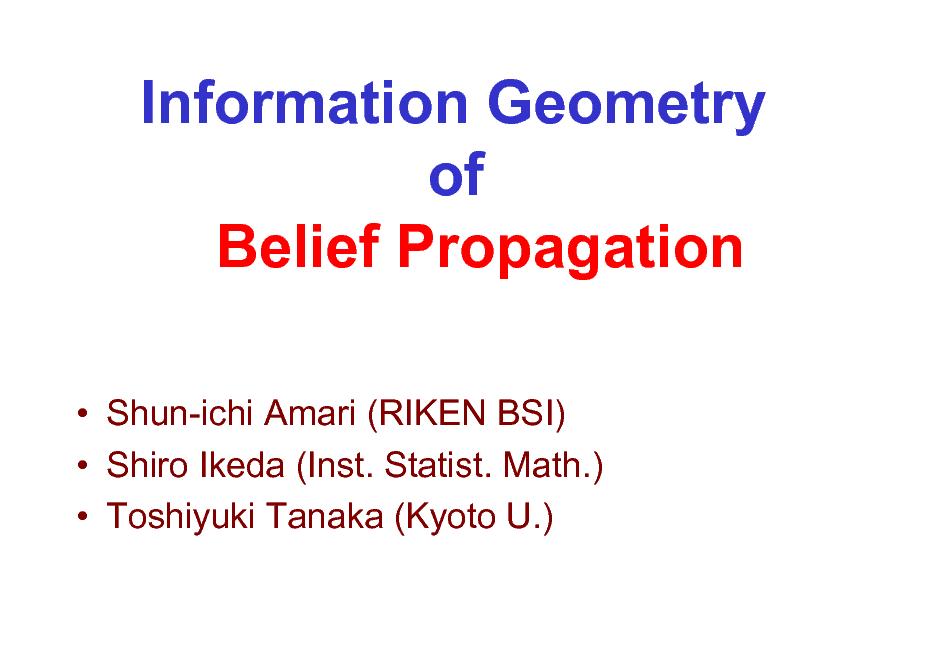 Slide: Information Geometry of Belief Propagation  Shun-ichi Amari (RIKEN BSI)  Shiro Ikeda (Inst. Statist. Math.)  Toshiyuki Tanaka (Kyoto U.)