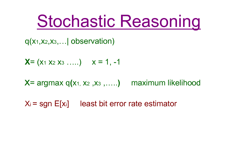 Slide: Stochastic Reasoning q(x1,x2,x3,| observation) X= (x1 x2 x3 ..) x = 1, -1 maximum likelihood  = argmax q(x1, x2 ,x3 ,..) i = sgn E[xi]  least bit error rate estimator