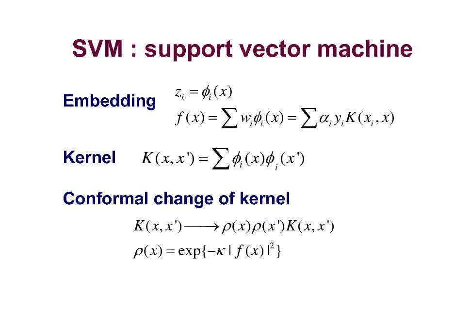 Slide: SVM : support vector machine Embedding Kernel zi = i ( x) f ( x) =  wii ( x) =   i yi K ( xi , x)  K ( x, x ') =  i ( x) i ( x ') K ( x, x ')   ( x )  ( x ') K ( x, x ')   Conformal change of kernel  ( x ) = exp{ | f ( x ) |2 }