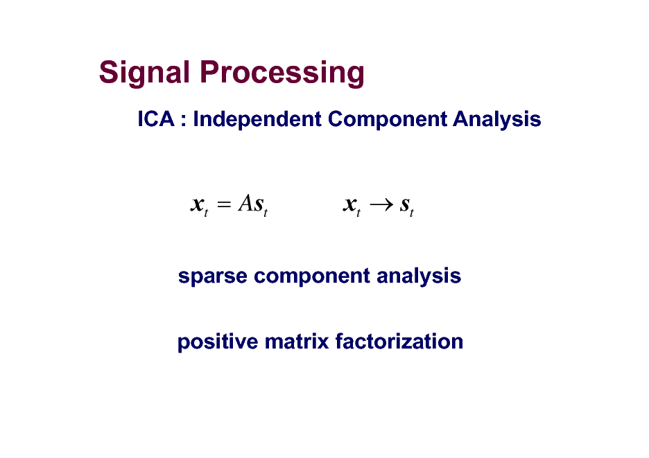 Slide: Signal Processing ICA : Independent Component Analysis  xt = Ast  xt  st  sparse component analysis positive matrix factorization