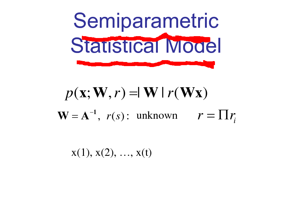 Slide: Semiparametric Statistical Model p (x; W, r ) =| W | r ( Wx) 1 r = ri W = A , r ( s ) : unknown x(1), x(2), , x(t)