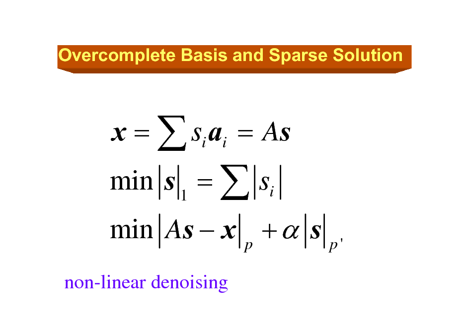 Slide: Overcomplete Basis and Sparse Solution  min s 1 =  si non-linear denoising  x =  si ai = As  min As  x p +  s  p'