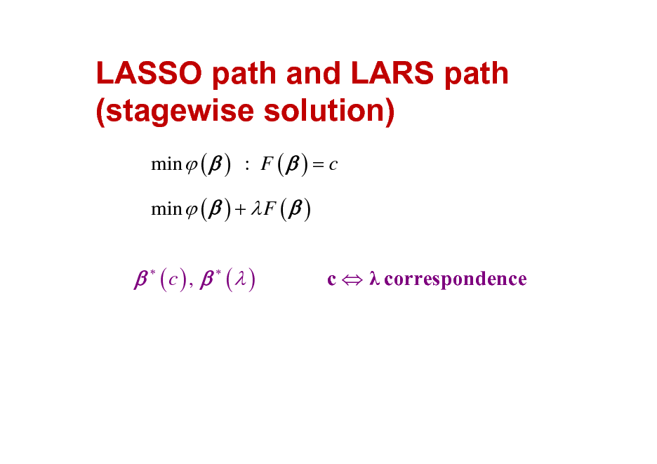 Slide: LASSO path and LARS path (stagewise solution) min  (  ) : F (  ) = c min  (  ) +  F (  )    (c) ,   ( )  c   correspondence