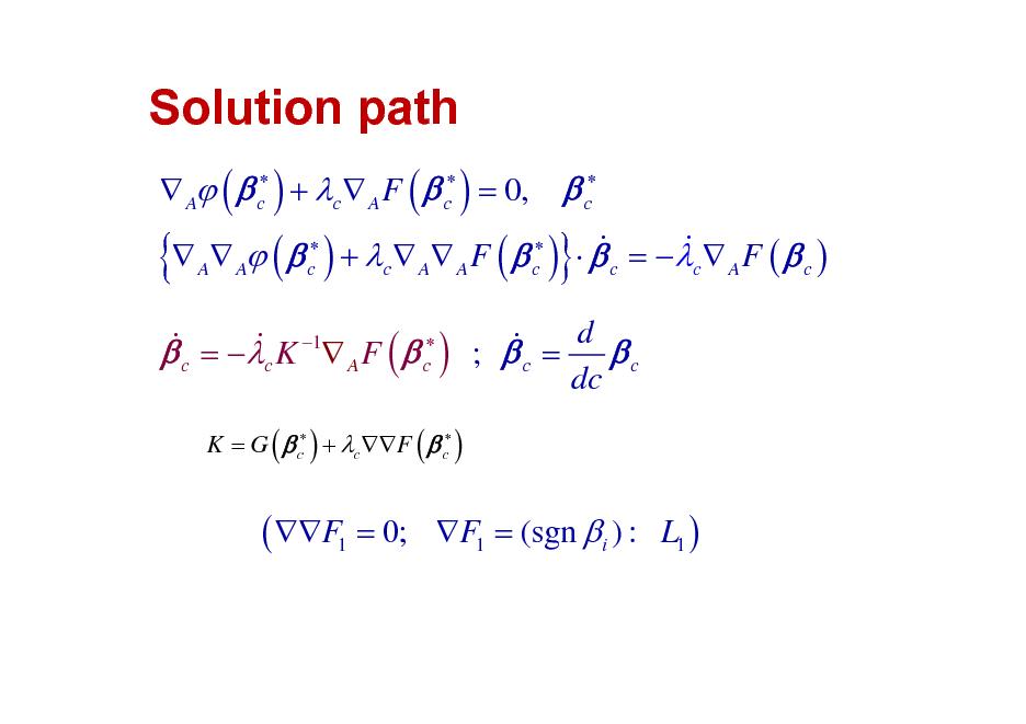 Slide: Solution path  {   A (  c ) + c  A F (  c ) = 0,   c  & &  A A (  c ) + c  A A F (  c )   c = c  A F (  c )  }  & =  K 1 F (   ) ;  = d  & & c A c c c c dc K = G (  c ) + cF (  c )  ( F1 = 0;  F1 = (sgn  i ) : L1 )