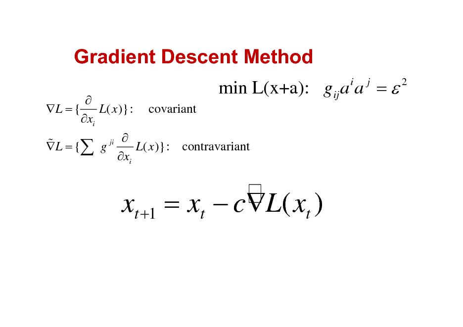 Slide: Gradient Descent Method  L = { L( x )}: xi  min L(x+a): gij a a =  i j  2  covariant  ji  %L ={   g x L( x )}: contravariant i  xt +1 = xt  cL( xt )