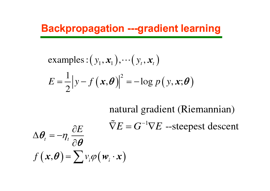 Slide: Backpropagation ---gradient learning examples : ( y1 , x1 ) ,L ( yt , xt ) 2 1 E = y  f ( x ,  ) =  log p ( y, x; ) 2  E  t = t  f ( x ,  ) =  vi ( wi  x )  natural gradient (Riemannian) % E = G 1E --steepest descent