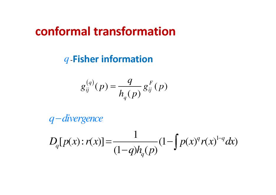 Slide: conformaltransformation q Fisherinformation q F gij ( p ) = gij ( p ) hq ( p ) (q)  q  divergence 1 q 1q (1  p(x) r(x) dx) Dq[ p(x): r(x)] = (1 q)hq ( p)