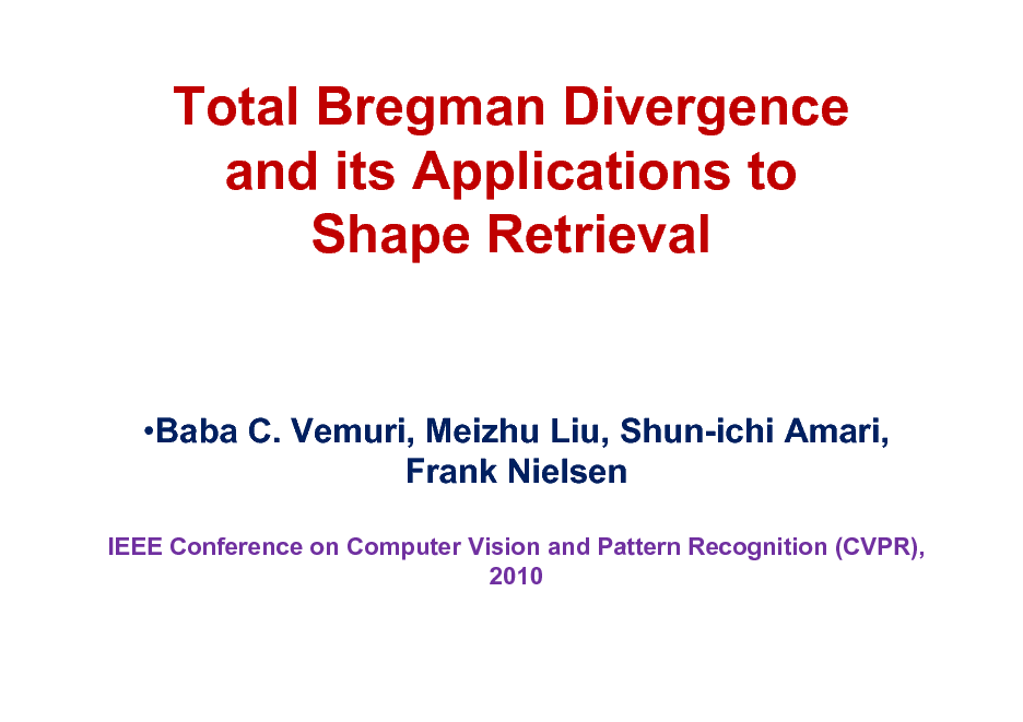 Slide: Total Bregman Divergence and its Applications to Shape Retrieval  Baba C. Vemuri, Meizhu Liu, Shun-ichi Amari, Frank Nielsen IEEE Conference on Computer Vision and Pattern Recognition (CVPR), 2010
