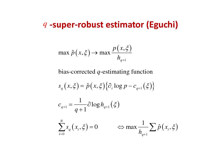 Slide: q superrobustestimator(Eguchi) p ( x,  )  max p ( x,  )  max hq +1 bias-corrected q-estimating function  sq ( x,  ) = p ( x,  ) { i log p  cq +1 ( )} 1 cq +1 =  log hq +1 ( ) q +1   s ( x , ) = 0 i =0 q i  N  1   max  p ( xi ,  ) hq +1