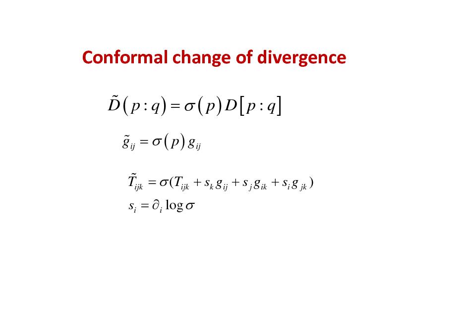 Slide: Conformalchangeofdivergence % D ( p : q ) =  ( p ) D [ p : q] % gij =  ( p ) gij % Tijk =  (Tijk + sk gij + s j gik + si g jk ) si =  i log
