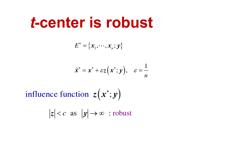 Slide: t-center is robust E  = { x1 ,L , xn ; y} % x = x +  z ( x ; y ) ,  = 1 n  influence function z ( x ; y )   z < c as y   : robust