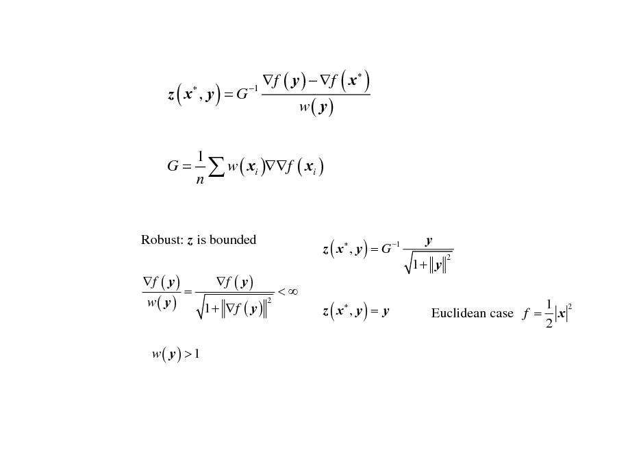 Slide: z ( x , y ) = G  f ( y )  f ( x  ) 1 w( y)  1 G =  w ( xi )f ( xi ) n  Robust: z is bounded f ( y ) f ( y ) = w( y) 1 + f ( y ) w( y) > 1  z ( x  , y ) = G 1 <  y 1+ y 2  2  z ( x , y ) = y  Euclidean case f =  1 2 x 2