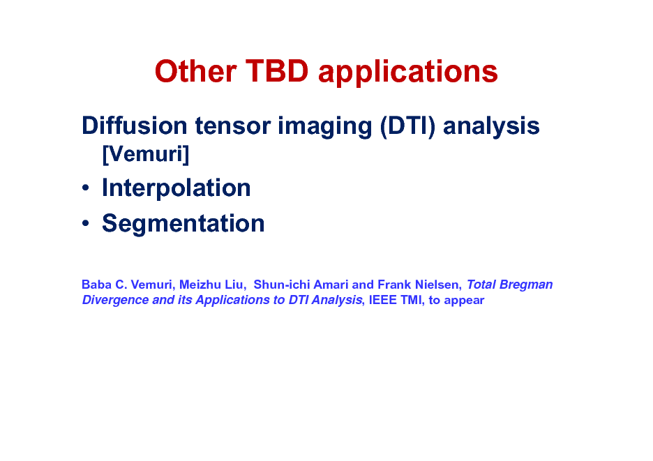 Slide: Other TBD applications Diffusion tensor imaging (DTI) analysis [Vemuri]   Interpolation  Segmentation Baba C. Vemuri, Meizhu Liu, Shun-ichi Amari and Frank Nielsen, Total Bregman Divergence and its Applications to DTI Analysis, IEEE TMI, to appear