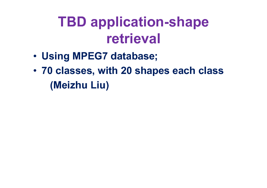 Slide: TBD application-shape retrieval  Using MPEG7 database;  70 classes, with 20 shapes each class (Meizhu Liu)