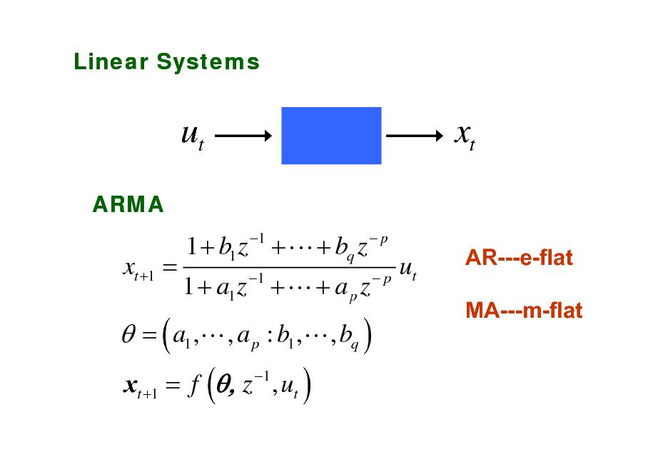 Slide: Linear Systems  ut ARMA  xt 1 p  xt +1 =  1 + b1 z + L + bq z   = ( a1 ,L , a p : b1 ,L , bq ) xt +1 = f (, z 1 , ut )  1 + a1 z 1 + L + a p z  p  ut  AR---e-flat MA---m-flat