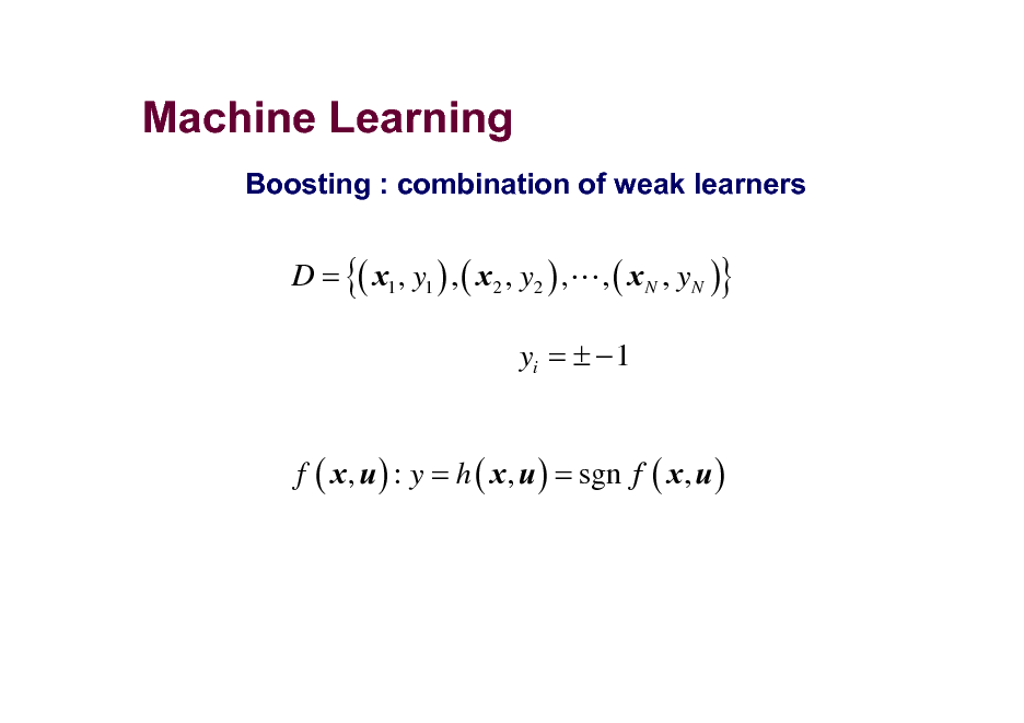 Slide: Machine Learning Boosting : combination of weak learners  D = {( x1 , y1 ) , ( x2 , y2 ) ,L , ( x N , yN )}  yi =   1 f ( x , u ) : y = h ( x , u ) = sgn f ( x , u )