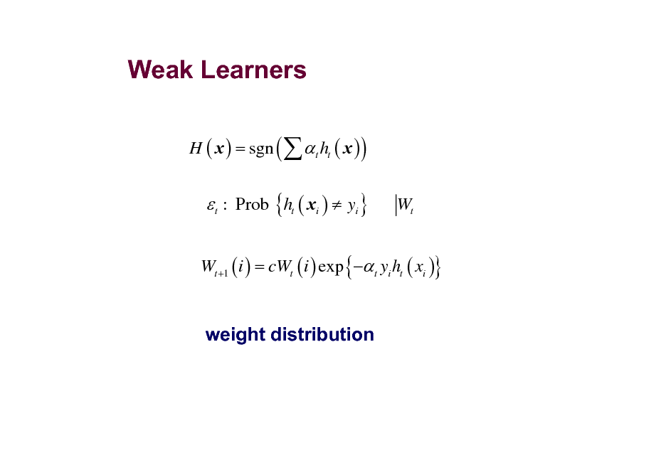 Slide: Weak Learners H ( x ) = sgn (   t ht ( x ) )   t : Prob {ht ( xi )  yi }  Wt  Wt +1 ( i ) = cWt ( i ) exp { t yi ht ( xi )}  weight distribution