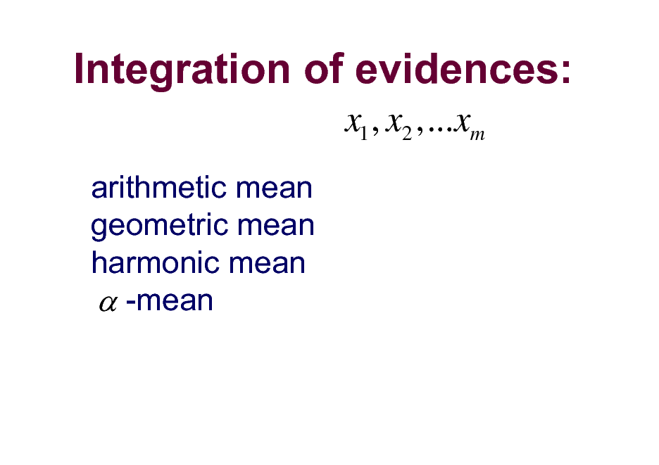 Slide: Integration of evidences: x1 , x2 ,...xm arithmetic mean geometric mean harmonic mean  -mean