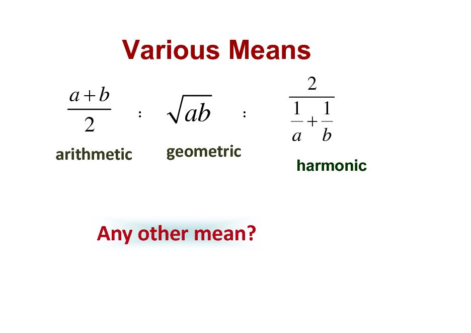 Slide: Various Means a+b 2 arithmetic  2 :  ab geometric  :  1 1 + a b harmonic  Anyothermean?