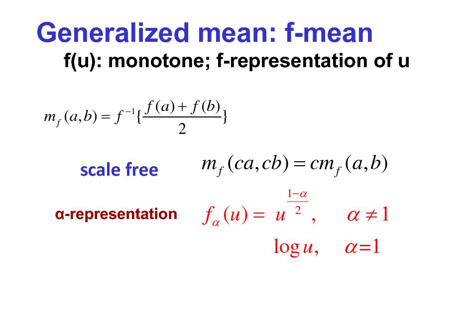 Slide: Generalized mean: f-mean f(u): monotone; f-representation of u f (a ) + f (b) m f ( a, b) = f { } 2 1  scalefree -representation  m f (ca, cb) = cm f (a, b) f (u ) = u 1 2  ,  log u ,   1  =1