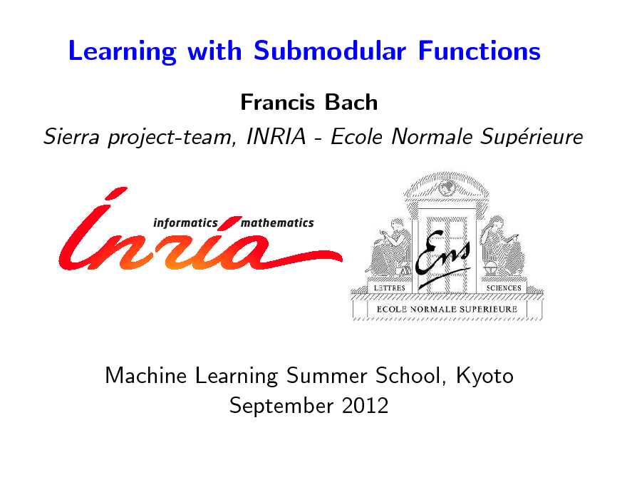 Slide: Learning with Submodular Functions Francis Bach Sierra project-team, INRIA - Ecole Normale Suprieure e  Machine Learning Summer School, Kyoto September 2012