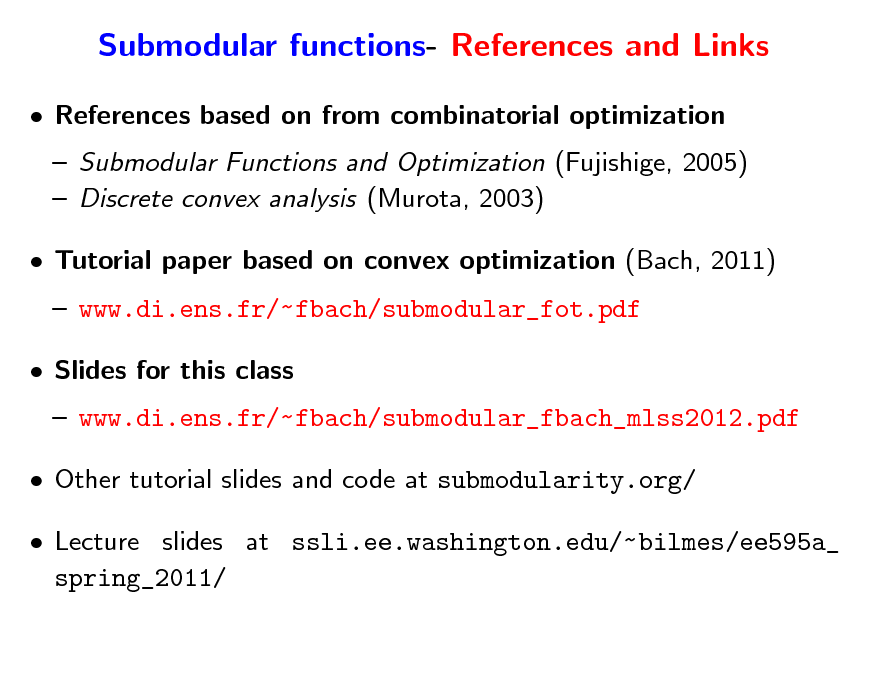 Slide: Submodular functions- References and Links  References based on from combinatorial optimization  Submodular Functions and Optimization (Fujishige, 2005)  Discrete convex analysis (Murota, 2003)  Tutorial paper based on convex optimization (Bach, 2011)  www.di.ens.fr/~fbach/submodular_fot.pdf  Slides for this class  www.di.ens.fr/~fbach/submodular_fbach_mlss2012.pdf  Other tutorial slides and code at submodularity.org/  Lecture slides at ssli.ee.washington.edu/~ bilmes/ee595a_ spring_2011/