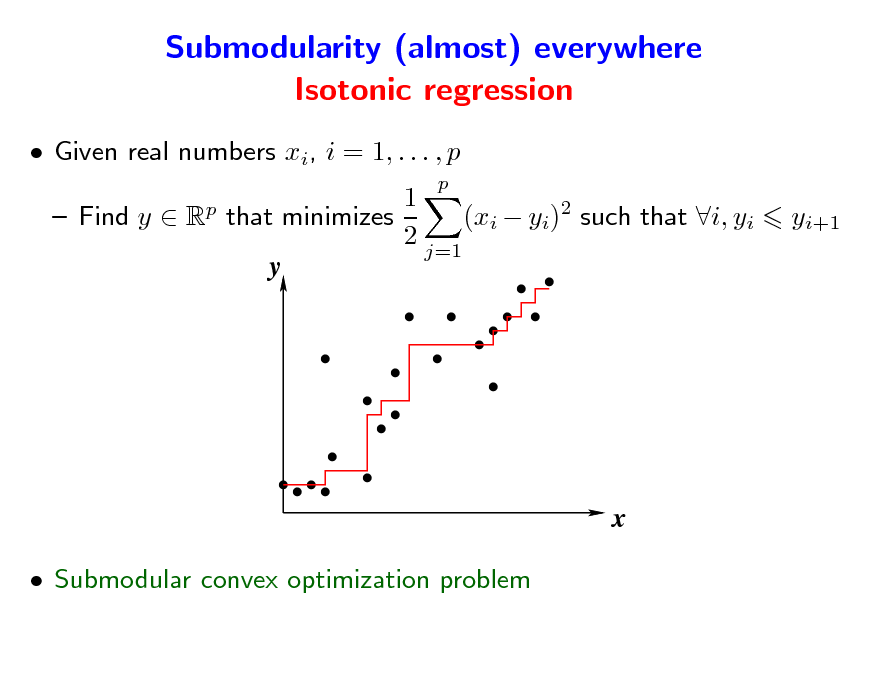 Slide: Submodularity (almost) everywhere Isotonic regression  Given real numbers xi, i = 1, . . . , p p p  1  Find y  R that minimizes (xi  yi)2 such that i, yi 2 j=1 y  yi+1  x  Submodular convex optimization problem
