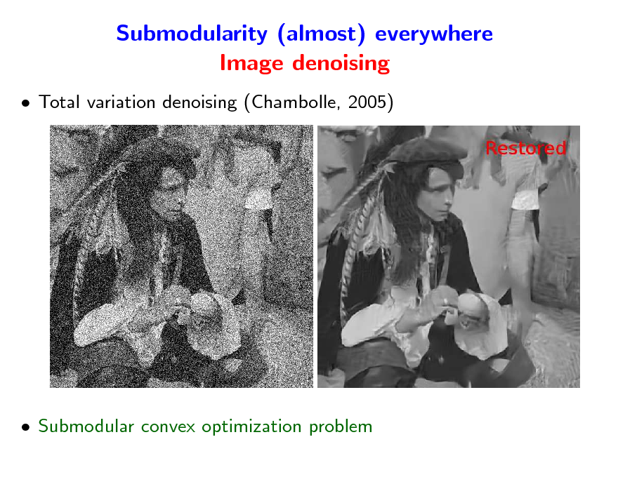 Slide: Submodularity (almost) everywhere Image denoising  Total variation denoising (Chambolle, 2005)   Submodular convex optimization problem