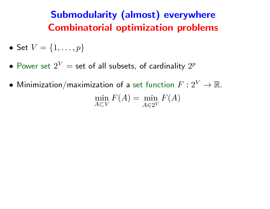 Slide: Submodularity (almost) everywhere Combinatorial optimization problems  Set V = {1, . . . , p}  Power set 2V = set of all subsets, of cardinality 2p  Minimization/maximization of a set function F : 2V  R. AV  min F (A) = min F (A) A2V
