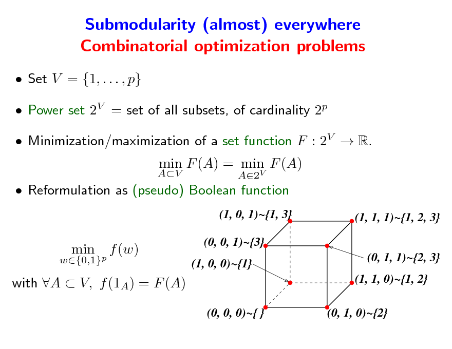 Slide: Submodularity (almost) everywhere Combinatorial optimization problems  Set V = {1, . . . , p}  Power set 2V = set of all subsets, of cardinality 2p  Minimization/maximization of a set function F : 2V  R. AV  min F (A) = min F (A) A2V   Reformulation as (pseudo) Boolean function (1, 0, 1)~{1, 3} (1, 1, 1)~{1, 2, 3} (0, 1, 1)~{2, 3} (1, 1, 0)~{1, 2} (0, 0, 0)~{ } (0, 1, 0)~{2}  w{0,1}p  min  f (w)  (0, 0, 1)~{3} (1, 0, 0)~{1}  with A  V, f (1A) = F (A)