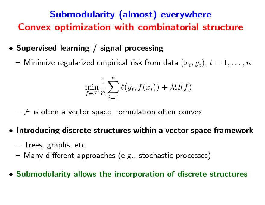 Slide: Submodularity (almost) everywhere Convex optimization with combinatorial structure  Supervised learning / signal processing  Minimize regularized empirical risk from data (xi, yi), i = 1, . . . , n: 1 min (yi, f (xi)) + (f ) f F n i=1  F is often a vector space, formulation often convex  Introducing discrete structures within a vector space framework  Trees, graphs, etc.  Many dierent approaches (e.g., stochastic processes)  Submodularity allows the incorporation of discrete structures n