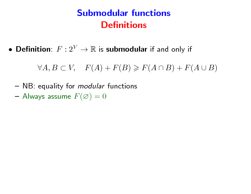 Slide: Submodular functions Denitions  Denition: F : 2V  R is submodular if and only if A, B  V, F (A) + F (B) F (A  B) + F (A  B)   NB: equality for modular functions  Always assume F () = 0