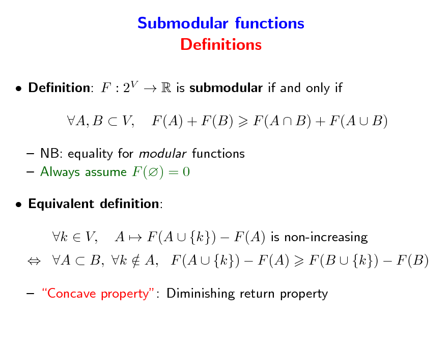 Slide: Submodular functions Denitions  Denition: F : 2V  R is submodular if and only if A, B  V, F (A) + F (B) F (A  B) + F (A  B)   NB: equality for modular functions  Always assume F () = 0  Equivalent denition:  A  B, k  A, F (A  {k})  F (A) / k  V, A  F (A  {k})  F (A) is non-increasing F (B  {k})  F (B)   Concave property: Diminishing return property