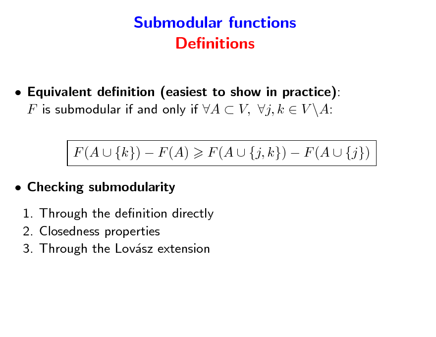 Slide: Submodular functions Denitions  Equivalent denition (easiest to show in practice): F is submodular if and only if A  V, j, k  V \A: F (A  {k})  F (A)  Checking submodularity 1. Through the denition directly 2. Closedness properties 3. Through the Lovsz extension a F (A  {j, k})  F (A  {j})