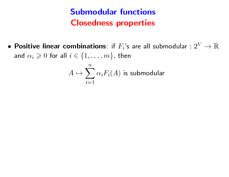 Slide: Submodular functions Closedness properties  Positive linear combinations: if Fis are all submodular : 2V  R and i 0 for all i  {1, . . . , m}, then n  A  iFi(A) is submodular i=1