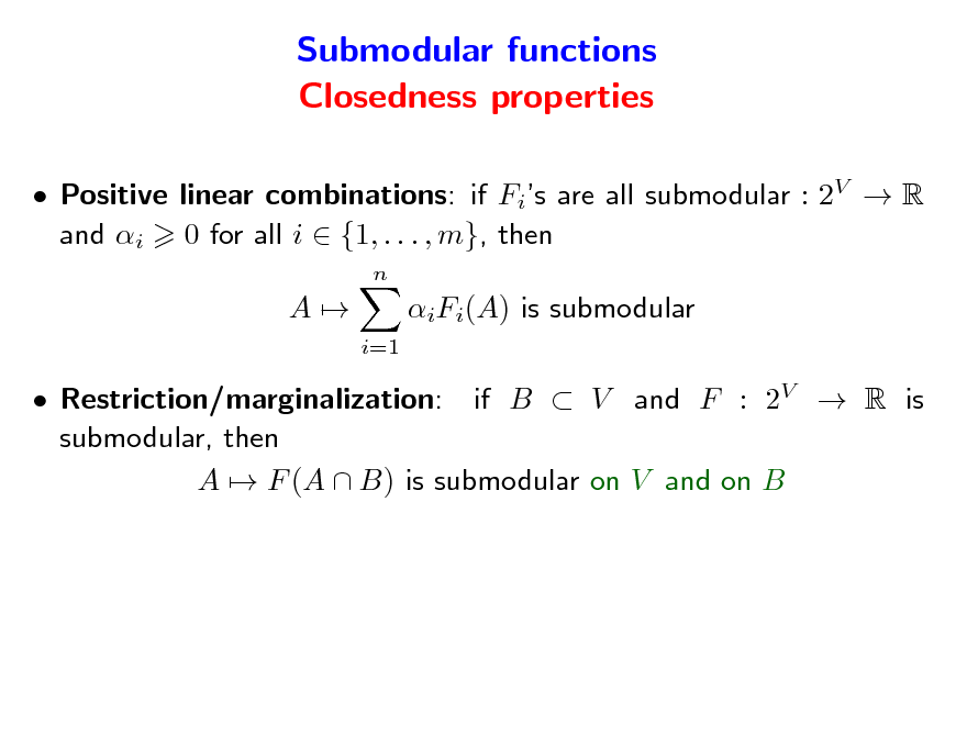 Slide: Submodular functions Closedness properties  Positive linear combinations: if Fis are all submodular : 2V  R and i 0 for all i  {1, . . . , m}, then n  A  iFi(A) is submodular i=1   Restriction/marginalization: if B  V and F : 2V  R is submodular, then A  F (A  B) is submodular on V and on B