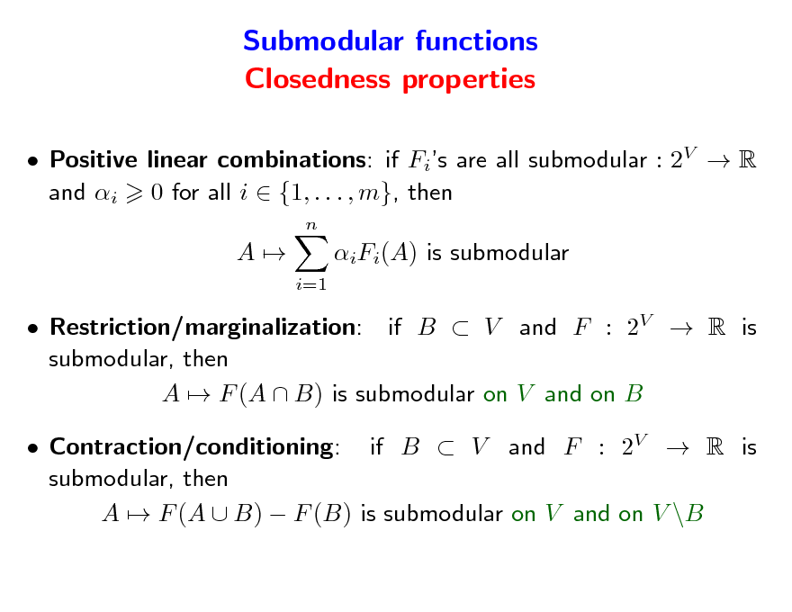 Slide: Submodular functions Closedness properties  Positive linear combinations: if Fis are all submodular : 2V  R and i 0 for all i  {1, . . . , m}, then n  A  iFi(A) is submodular i=1   Restriction/marginalization: if B  V and F : 2V  R is submodular, then A  F (A  B) is submodular on V and on B  Contraction/conditioning: if B  V and F : 2V  R is submodular, then A  F (A  B)  F (B) is submodular on V and on V \B