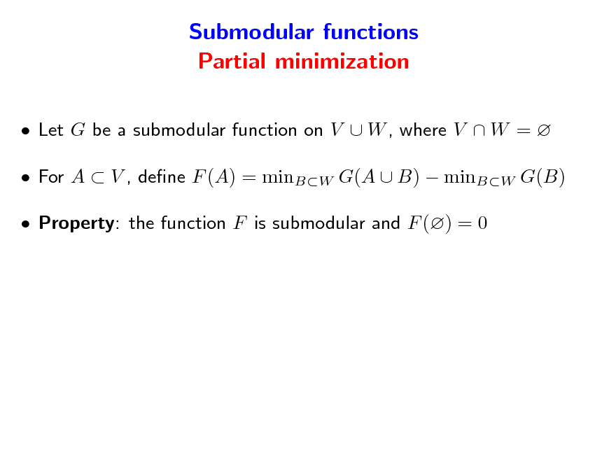 Slide: Submodular functions Partial minimization  Let G be a submodular function on V  W , where V  W =   For A  V , dene F (A) = minBW G(A  B)  minBW G(B)  Property: the function F is submodular and F () = 0
