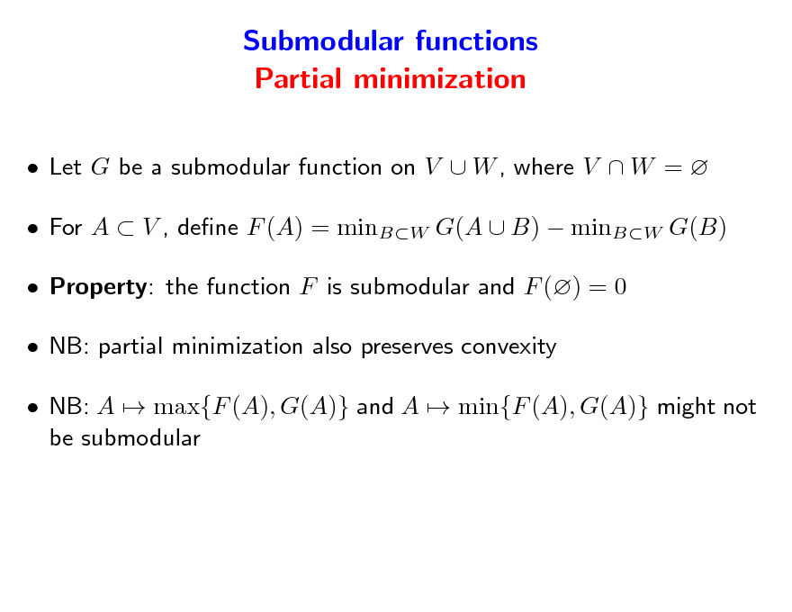 Slide: Submodular functions Partial minimization  Let G be a submodular function on V  W , where V  W =   For A  V , dene F (A) = minBW G(A  B)  minBW G(B)  Property: the function F is submodular and F () = 0  NB: partial minimization also preserves convexity  NB: A  max{F (A), G(A)} and A  min{F (A), G(A)} might not be submodular