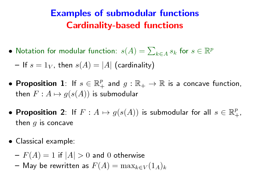 Slide: Examples of submodular functions Cardinality-based functions  Notation for modular function: s(A) =  If s = 1V , then s(A) = |A| (cardinality)  Proposition 1: If s  Rp and g : R+  R is a concave function, + then F : A  g(s(A)) is submodular  Proposition 2: If F : A  g(s(A)) is submodular for all s  Rp , + then g is concave  Classical example:  F (A) = 1 if |A| > 0 and 0 otherwise  May be rewritten as F (A) = maxkV (1A)k sk for s  Rp kA
